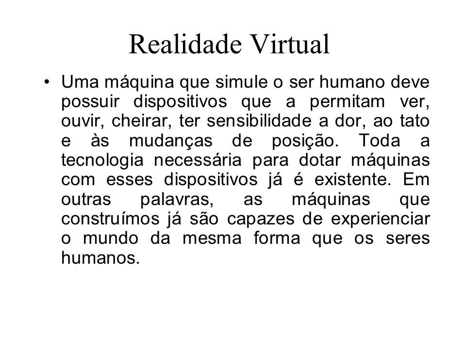 Realidade Virtual Uma máquina que simule o ser humano deve possuir dispositivos que a permitam ver, ouvir, cheirar, ter sensibilidade a dor, ao tato e