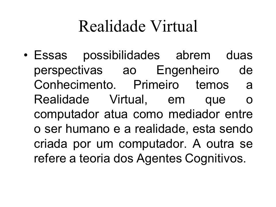 Realidade Virtual Essas possibilidades abrem duas perspectivas ao Engenheiro de Conhecimento. Primeiro temos a Realidade Virtual, em que o computador
