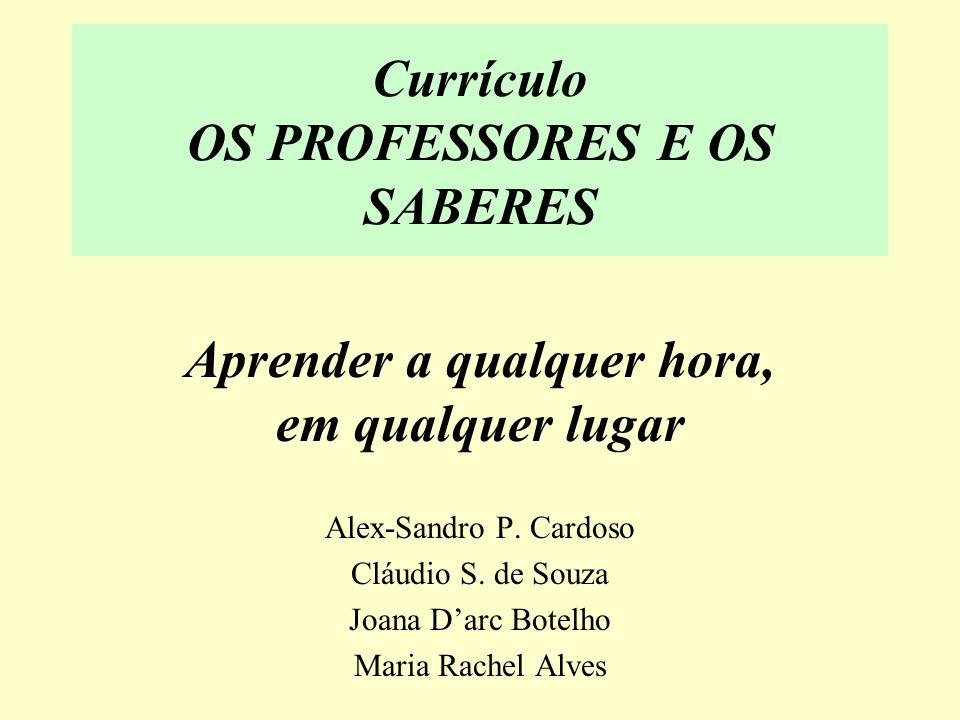 Currículo OS PROFESSORES E OS SABERES Aprender a qualquer hora, em qualquer lugar Alex-Sandro P. Cardoso Cláudio S. de Souza Joana Darc Botelho Maria