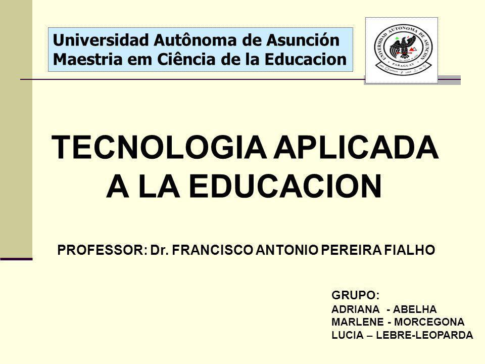 Universidad Autônoma de Asunción Maestria em Ciência de la Educacion TECNOLOGIA APLICADA A LA EDUCACION PROFESSOR: Dr. FRANCISCO ANTONIO PEREIRA FIALH
