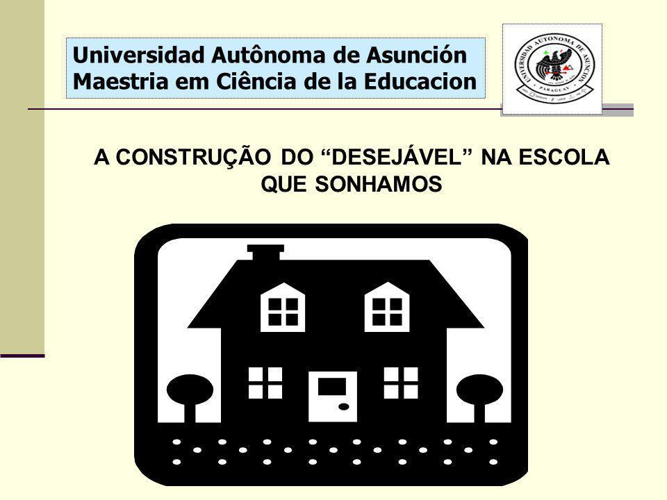 Universidad Autônoma de Asunción Maestria em Ciência de la Educacion A CONSTRUÇÃO DO DESEJÁVEL NA ESCOLA QUE SONHAMOS