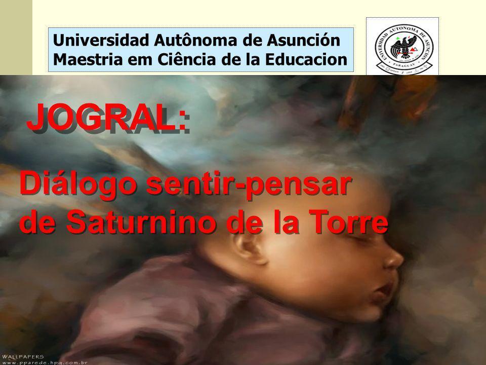 Universidad Autônoma de Asunción Maestria em Ciência de la Educacion JOGRAL: Diálogo sentir-pensar de Saturnino de la Torre Diálogo sentir-pensar de S