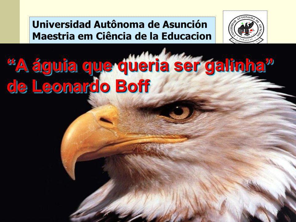 Universidad Autônoma de Asunción Maestria em Ciência de la Educacion A águia que queria ser galinha de Leonardo Boff