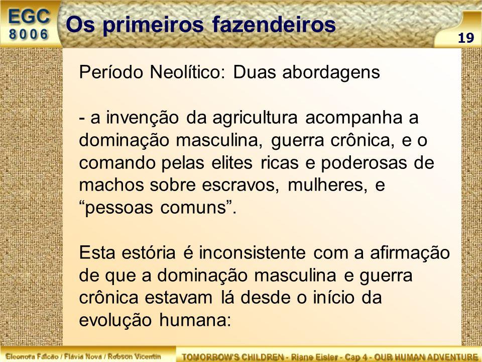 Período Neolítico: Duas abordagens - a invenção da agricultura acompanha a dominação masculina, guerra crônica, e o comando pelas elites ricas e poder
