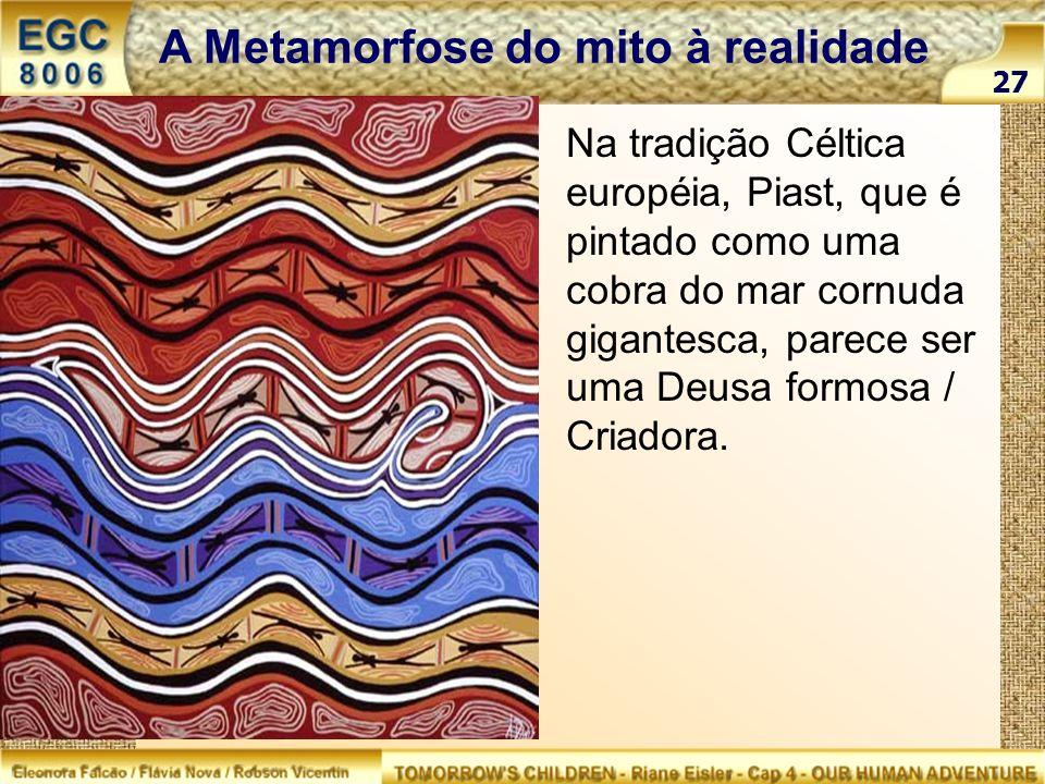 27 A Metamorfose do mito à realidade Na tradição Céltica européia, Piast, que é pintado como uma cobra do mar cornuda gigantesca, parece ser uma Deusa