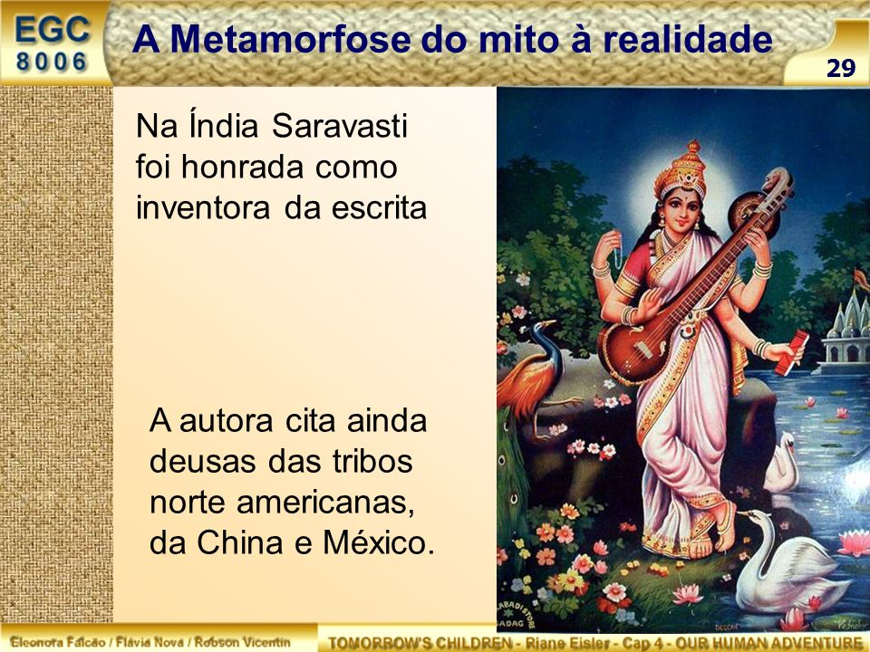29 A Metamorfose do mito à realidade Na Índia Saravasti foi honrada como inventora da escrita A autora cita ainda deusas das tribos norte americanas,