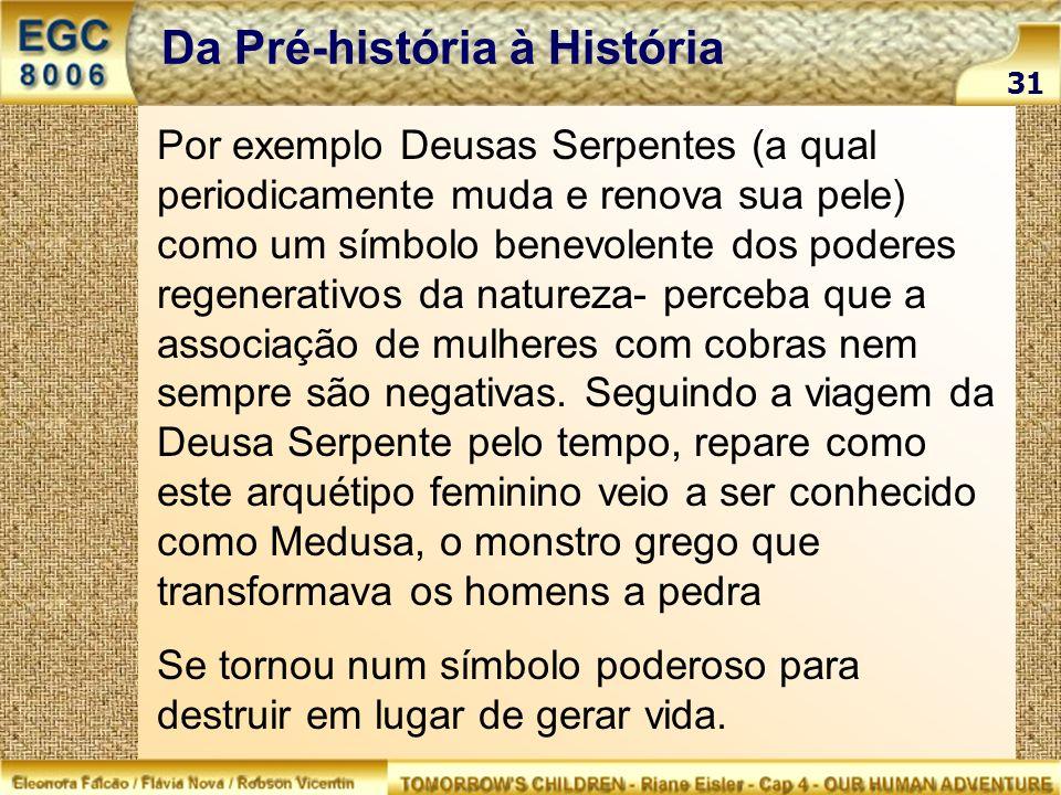 31 Da Pré-história à História Por exemplo Deusas Serpentes (a qual periodicamente muda e renova sua pele) como um símbolo benevolente dos poderes rege