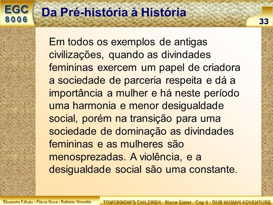 33 Da Pré-história à História Em todos os exemplos de antigas civilizações, quando as divindades femininas exercem um papel de criadora a sociedade de
