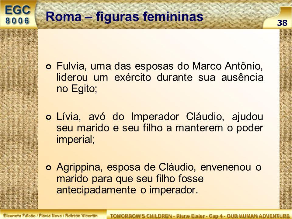 Roma – figuras femininas Fulvia, uma das esposas do Marco Antônio, liderou um exército durante sua ausência no Egito; Lívia, avó do Imperador Cláudio,