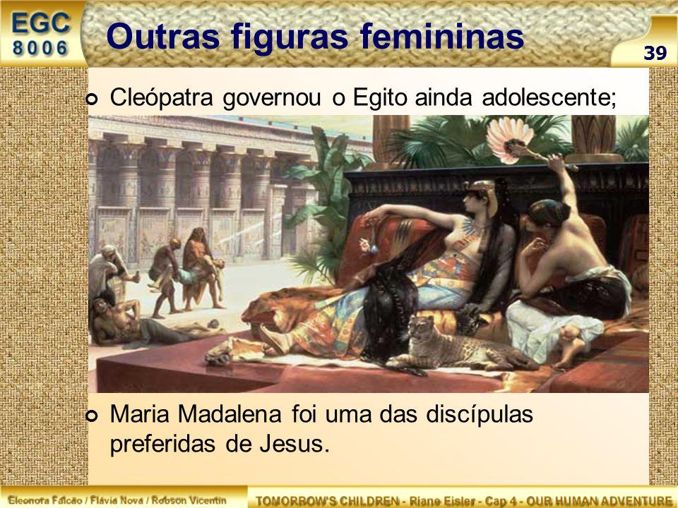 Outras figuras femininas Cleópatra governou o Egito ainda adolescente; Maria Madalena foi uma das discípulas preferidas de Jesus. 39
