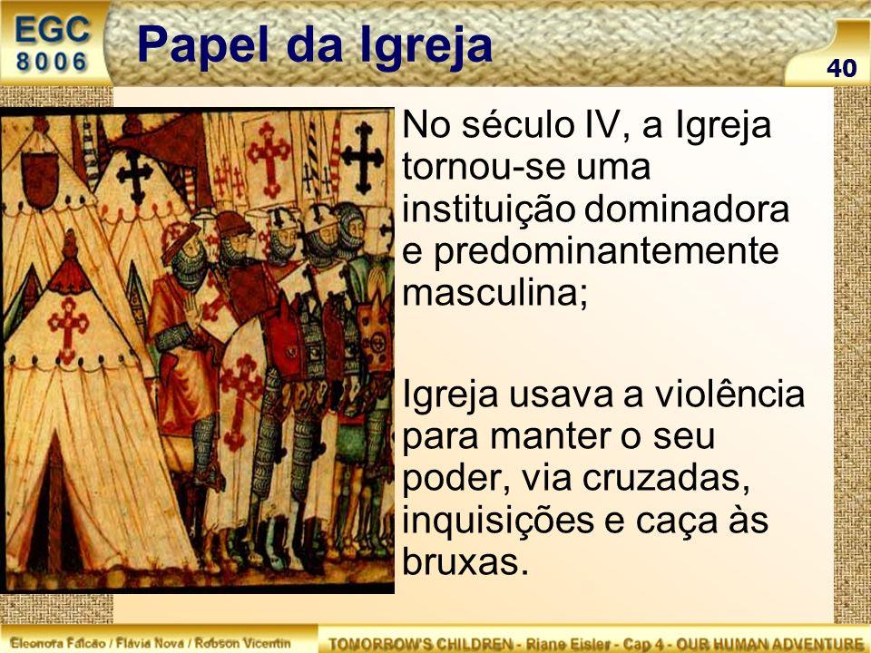 Papel da Igreja No século IV, a Igreja tornou-se uma instituição dominadora e predominantemente masculina; Igreja usava a violência para manter o seu