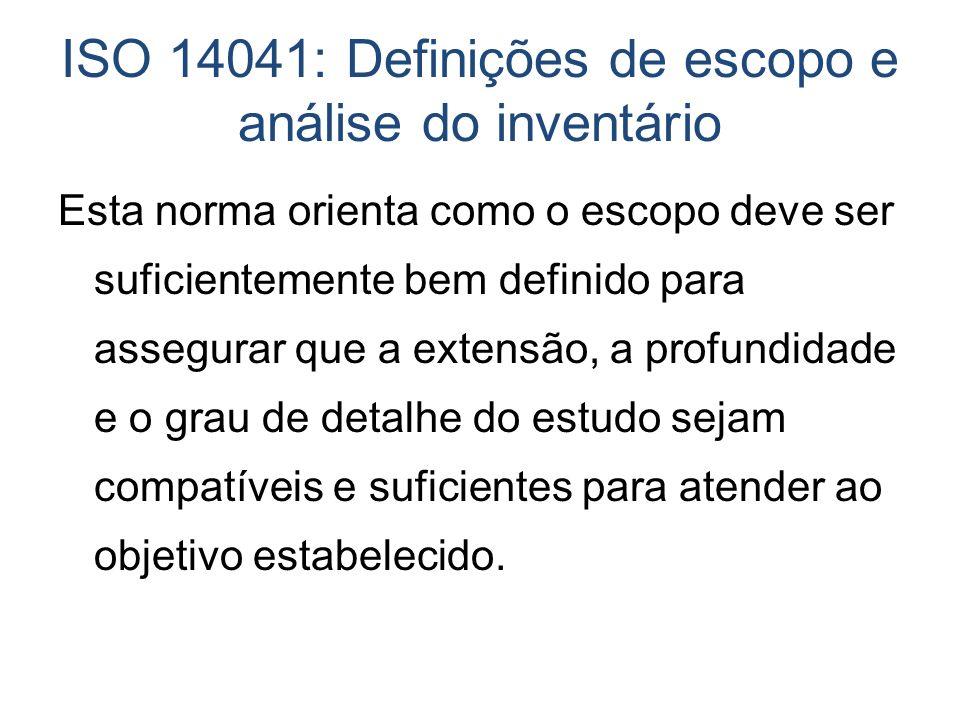 ISO 14041: Definições de escopo e análise do inventário Esta norma orienta como o escopo deve ser suficientemente bem definido para assegurar que a ex