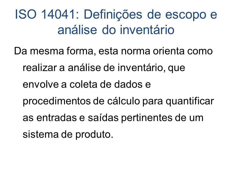 ISO 14041: Definições de escopo e análise do inventário Da mesma forma, esta norma orienta como realizar a análise de inventário, que envolve a coleta