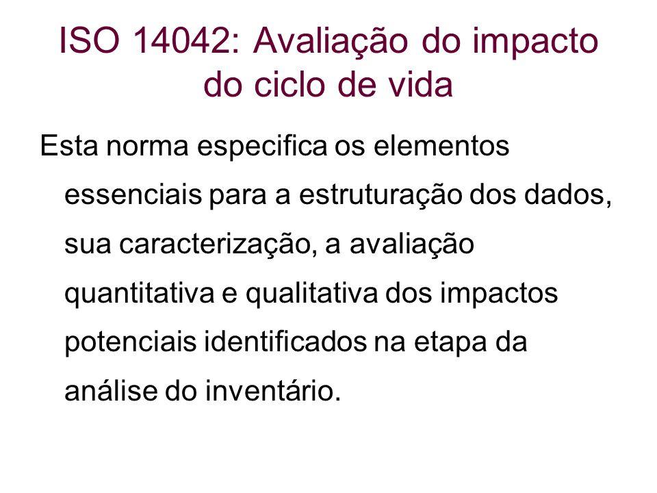 ISO 14042: Avaliação do impacto do ciclo de vida Esta norma especifica os elementos essenciais para a estruturação dos dados, sua caracterização, a av
