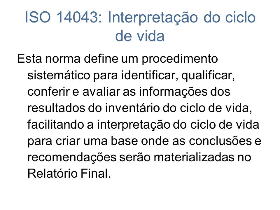 ISO 14043: Interpretação do ciclo de vida Esta norma define um procedimento sistemático para identificar, qualificar, conferir e avaliar as informaçõe