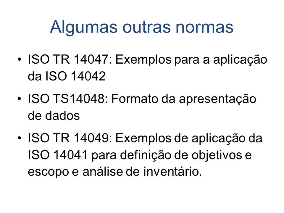 Algumas outras normas ISO TR 14047: Exemplos para a aplicação da ISO 14042 ISO TS14048: Formato da apresentação de dados ISO TR 14049: Exemplos de apl