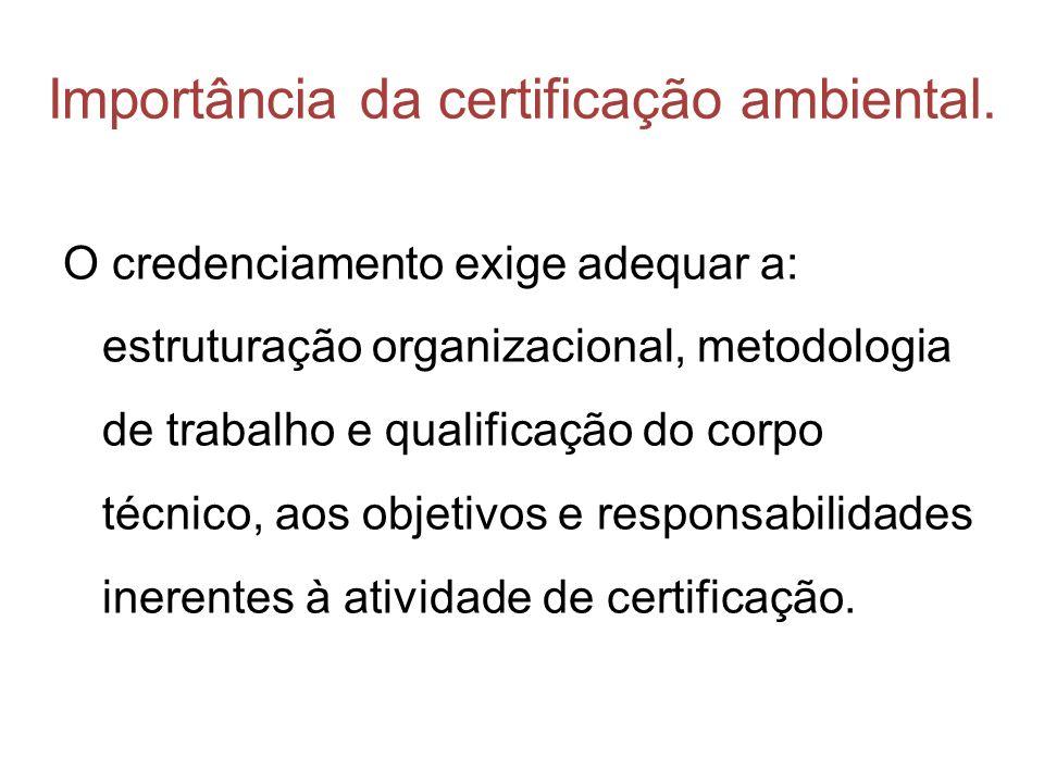 Importância da certificação ambiental. O credenciamento exige adequar a: estruturação organizacional, metodologia de trabalho e qualificação do corpo