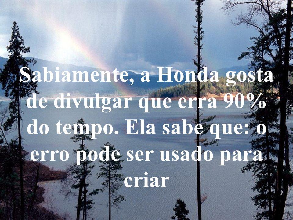 Sabiamente, a Honda gosta de divulgar que erra 90% do tempo. Ela sabe que: o erro pode ser usado para criar