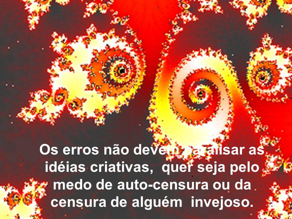 Os erros não devem paralisar as idéias criativas, quer seja pelo medo de auto-censura ou da censura de alguém invejoso.