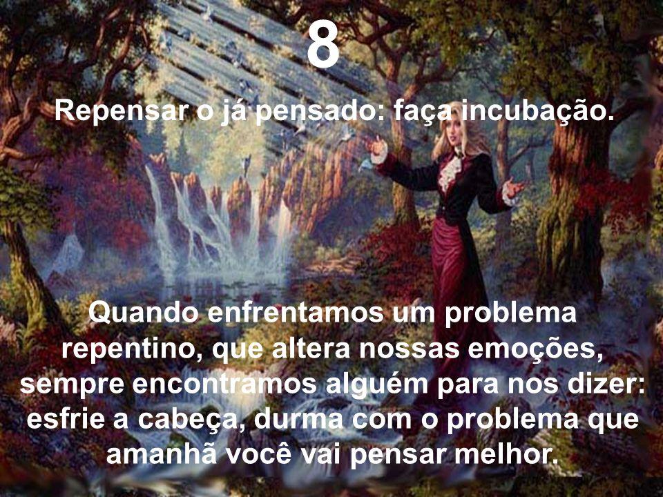 8 Repensar o já pensado: faça incubação. Quando enfrentamos um problema repentino, que altera nossas emoções, sempre encontramos alguém para nos dizer