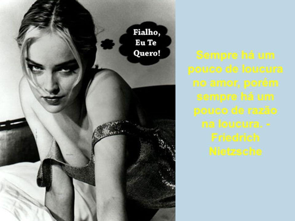 Sempre há um pouco de loucura no amor, porém sempre há um pouco de razão na loucura. - Friedrich Nietzsche
