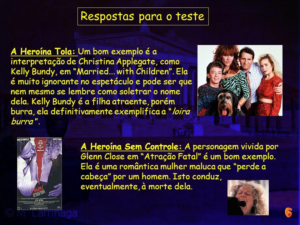 A Heroína Sem Controle: A personagem vivida por Glenn Close em Atração Fatal é um bom exemplo. Ela é uma romântica mulher maluca que perde a cabeça po