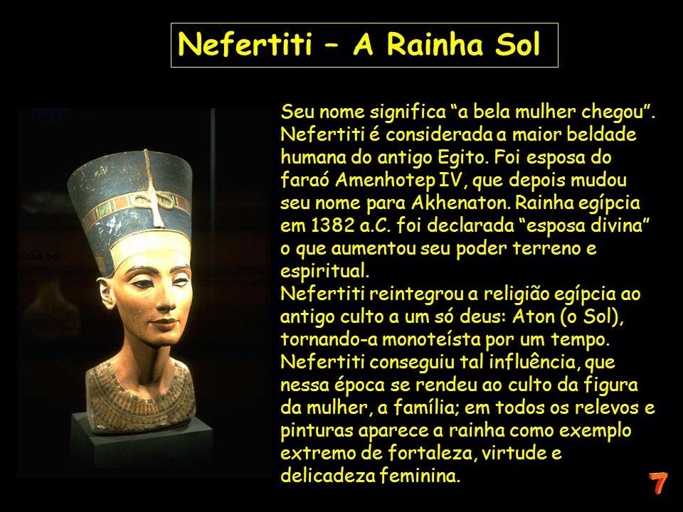 Seu nome significa a bela mulher chegou. Nefertiti é considerada a maior beldade humana do antigo Egito. Foi esposa do faraó Amenhotep IV, que depois