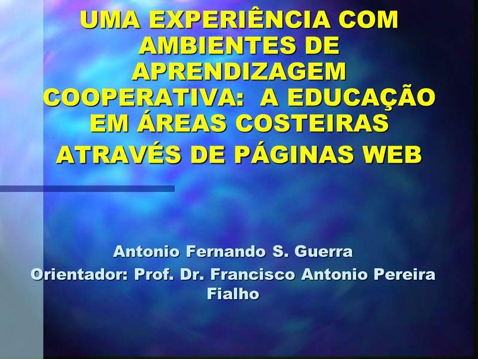 UMA EXPERIÊNCIA COM AMBIENTES DE APRENDIZAGEM COOPERATIVA: A EDUCAÇÃO EM ÁREAS COSTEIRAS ATRAVÉS DE PÁGINAS WEB Antonio Fernando S.