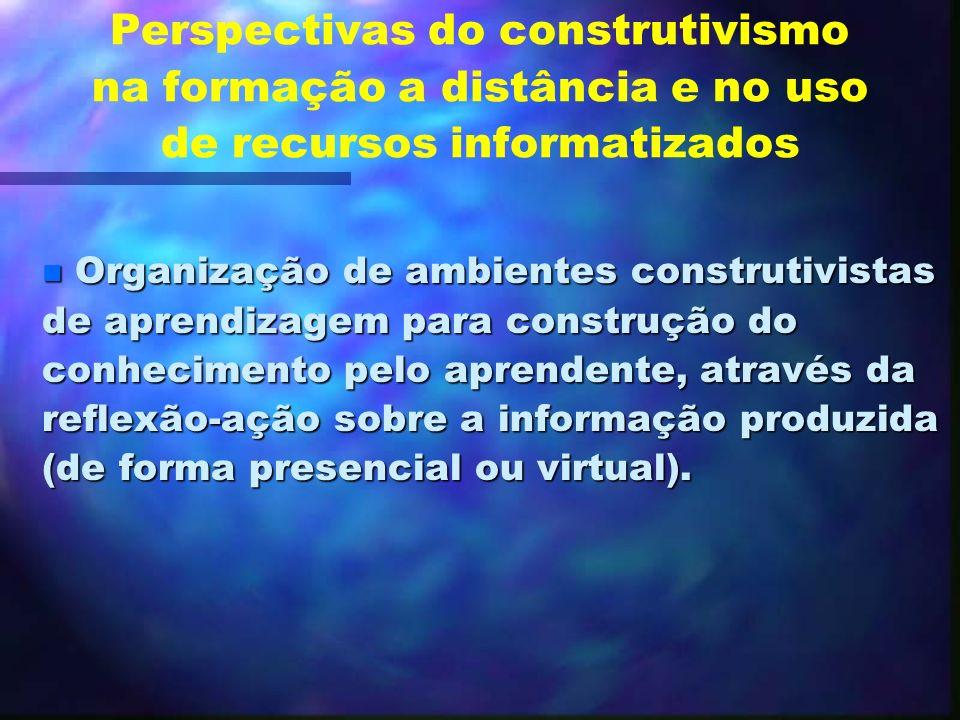 Perspectivas do construtivismo na formação a distância e no uso de recursos informatizados Ruptura com a abordagem tradicional de ensino; Ruptura com
