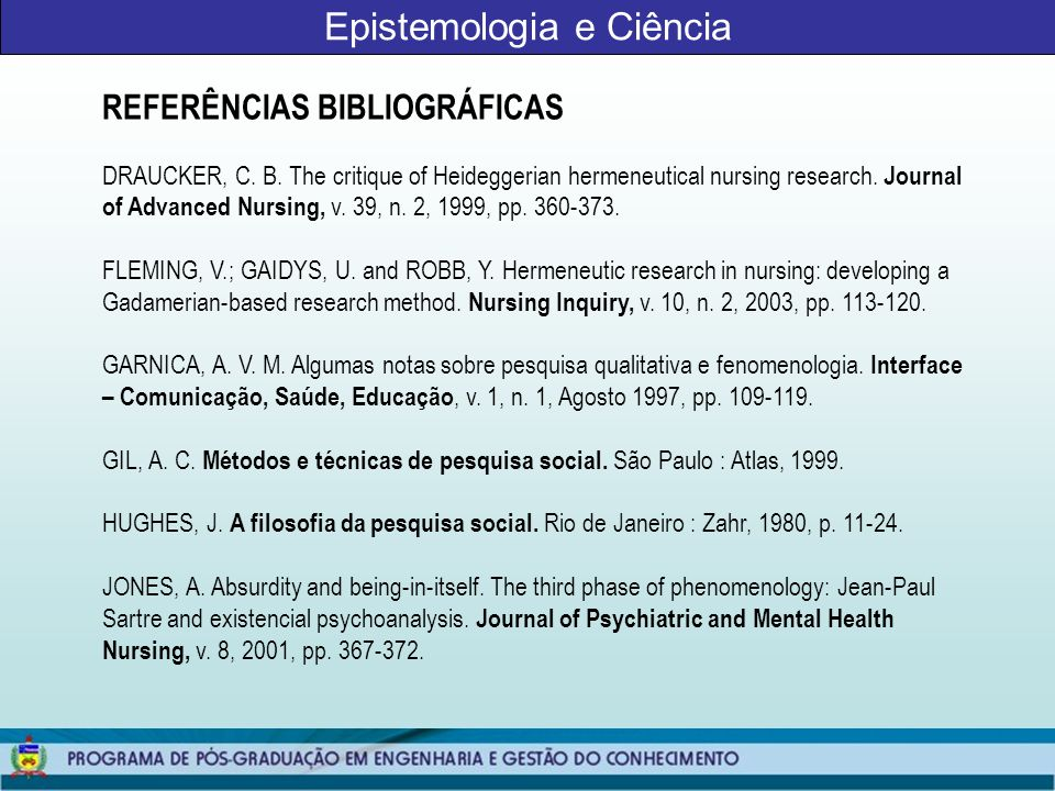 Epistemologia e Ciência REFERÊNCIAS BIBLIOGRÁFICAS DRAUCKER, C. B. The critique of Heideggerian hermeneutical nursing research. Journal of Advanced Nu