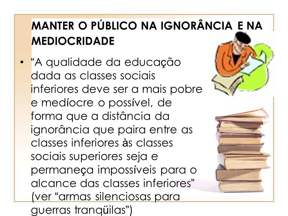 MANTER O P Ú BLICO NA IGNORÂNCIA E NA MEDIOCRIDADE A qualidade da educa ç ão dada as classes sociais inferiores deve ser a mais pobre e med í ocre o p