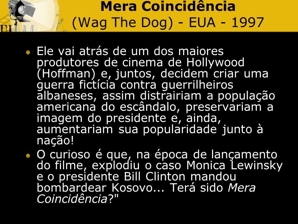 Mera Coincidência (Wag The Dog) - EUA - 1997 Ele vai atrás de um dos maiores produtores de cinema de Hollywood (Hoffman) e, juntos, decidem criar uma