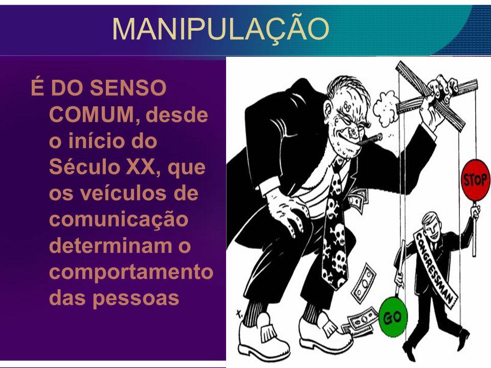 MANIPULAÇÃO É DO SENSO COMUM, desde o início do Século XX, que os veículos de comunicação determinam o comportamento das pessoas