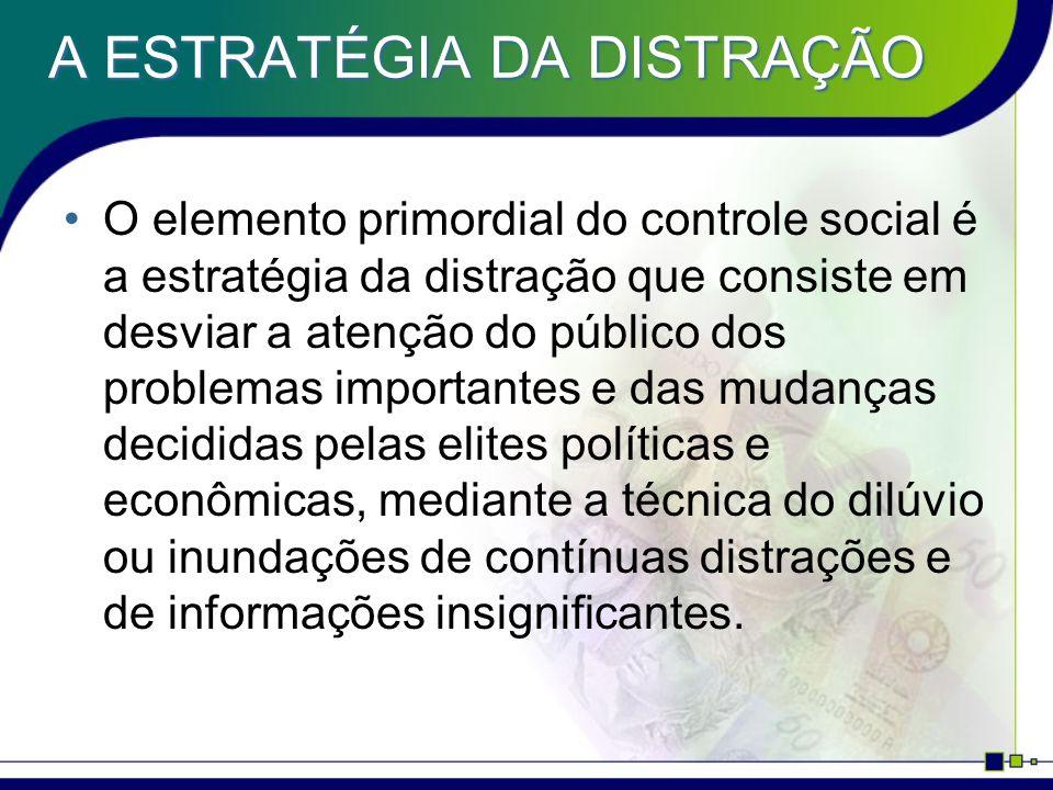 A ESTRATÉGIA DA DISTRAÇÃO A estratégia da distração é igualmente indispensável para impedir ao público de interessar-se pelos conhecimentos essenciais, na área da ciência, da economia, da psicologia, da neurobiologia e da cibernética.