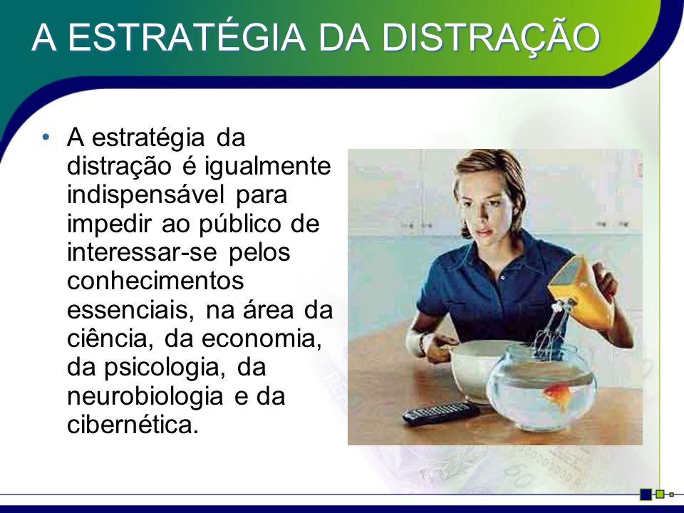 A ESTRATÉGIA DA DISTRAÇÃO A estratégia da distração é igualmente indispensável para impedir ao público de interessar-se pelos conhecimentos essenciais