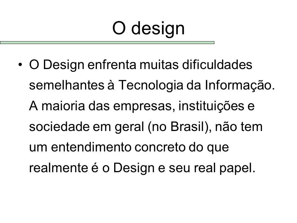 O design O Design enfrenta muitas dificuldades semelhantes à Tecnologia da Informação. A maioria das empresas, instituições e sociedade em geral (no B
