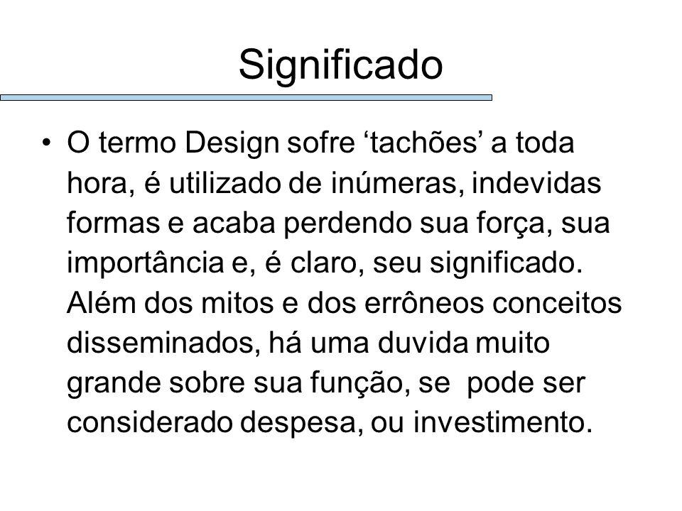Significado O termo Design sofre tachões a toda hora, é utilizado de inúmeras, indevidas formas e acaba perdendo sua força, sua importância e, é claro