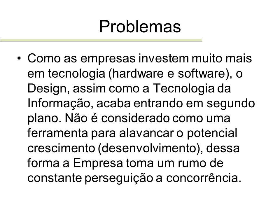 Problemas Como as empresas investem muito mais em tecnologia (hardware e software), o Design, assim como a Tecnologia da Informação, acaba entrando em