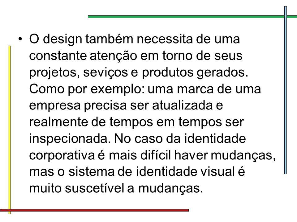 O design também necessita de uma constante atenção em torno de seus projetos, seviços e produtos gerados. Como por exemplo: uma marca de uma empresa p