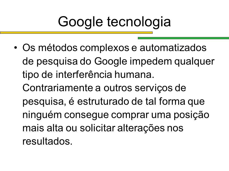 Google tecnologia Os métodos complexos e automatizados de pesquisa do Google impedem qualquer tipo de interferência humana. Contrariamente a outros se