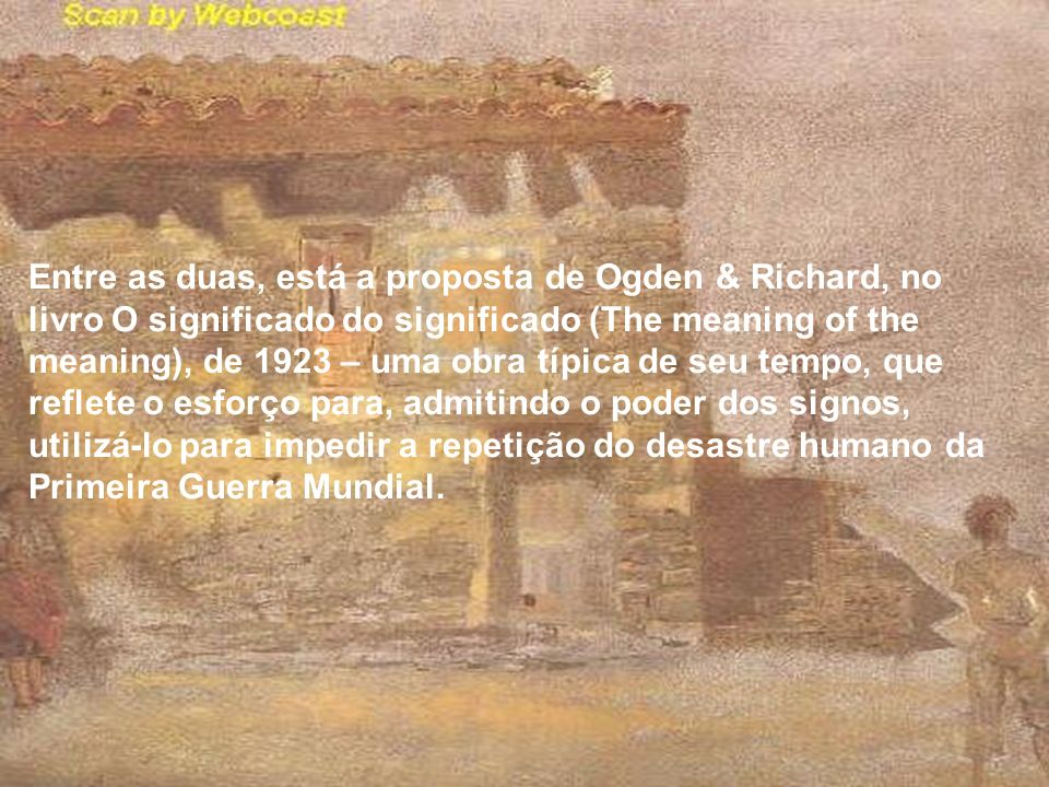 Entre as duas, está a proposta de Ogden & Richard, no livro O significado do significado (The meaning of the meaning), de 1923 – uma obra típica de se