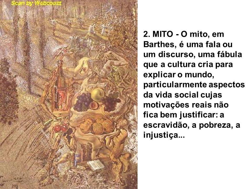 2. MITO - O mito, em Barthes, é uma fala ou um discurso, uma fábula que a cultura cria para explicar o mundo, particularmente aspectos da vida social