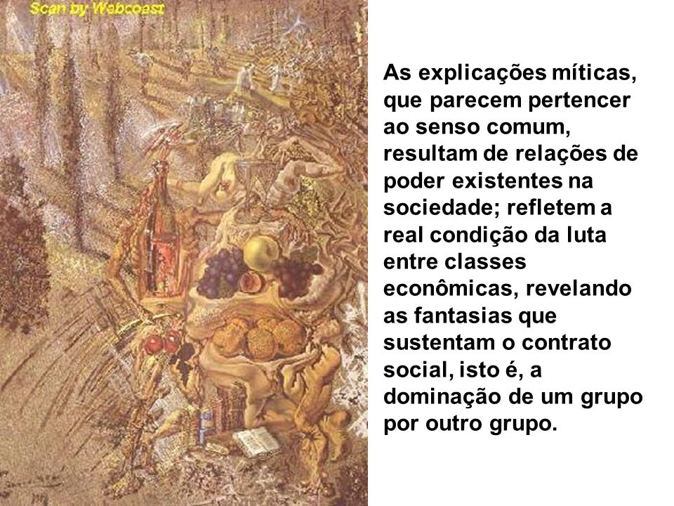 As explicações míticas, que parecem pertencer ao senso comum, resultam de relações de poder existentes na sociedade; refletem a real condição da luta