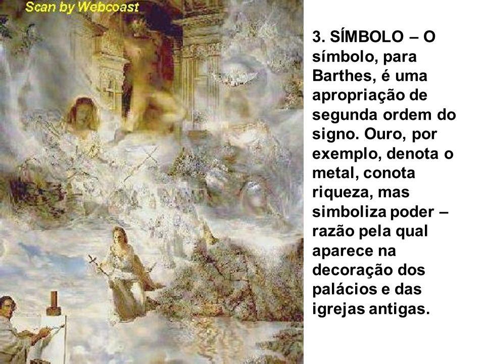 3. SÍMBOLO – O símbolo, para Barthes, é uma apropriação de segunda ordem do signo. Ouro, por exemplo, denota o metal, conota riqueza, mas simboliza po