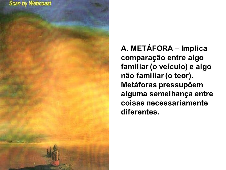 A. METÁFORA – Implica comparação entre algo familiar (o veículo) e algo não familiar (o teor). Metáforas pressupõem alguma semelhança entre coisas nec