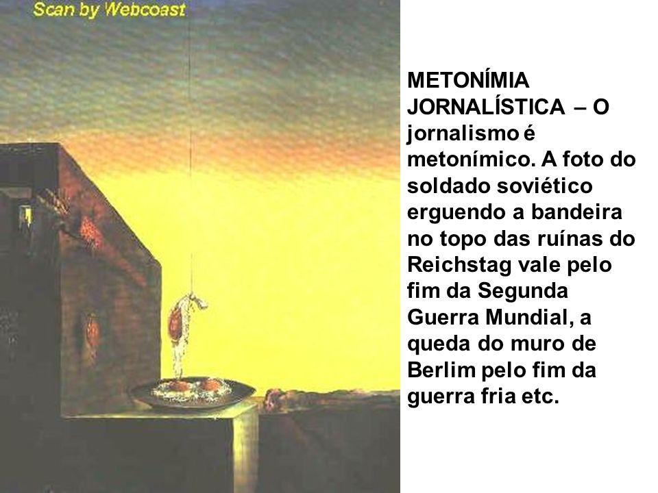 METONÍMIA JORNALÍSTICA – O jornalismo é metonímico. A foto do soldado soviético erguendo a bandeira no topo das ruínas do Reichstag vale pelo fim da S