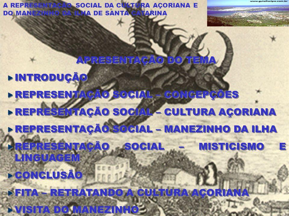 A REPRESENTAÇÃO SOCIAL DA CULTURA AÇORIANA E DO MANEZINHO DA ILHA DE SANTA CATARINA APRESENTAÇÃO DO TEMA INTRODUÇÃO REPRESENTAÇÃO SOCIAL – CONCEPÇÕES REPRESENTAÇÃO SOCIAL – CULTURA AÇORIANA REPRESENTAÇÃO SOCIAL – MANEZINHO DA ILHA REPRESENTAÇÃO SOCIAL – MISTICISMO E LINGUAGEM CONCLUSÃO FITA – RETRATANDO A CULTURA AÇORIANA VISITA DO MANEZINHO APRESENTAÇÃO DO TEMA INTRODUÇÃO REPRESENTAÇÃO SOCIAL – CONCEPÇÕES REPRESENTAÇÃO SOCIAL – CULTURA AÇORIANA REPRESENTAÇÃO SOCIAL – MANEZINHO DA ILHA REPRESENTAÇÃO SOCIAL – MISTICISMO E LINGUAGEM CONCLUSÃO FITA – RETRATANDO A CULTURA AÇORIANA VISITA DO MANEZINHO
