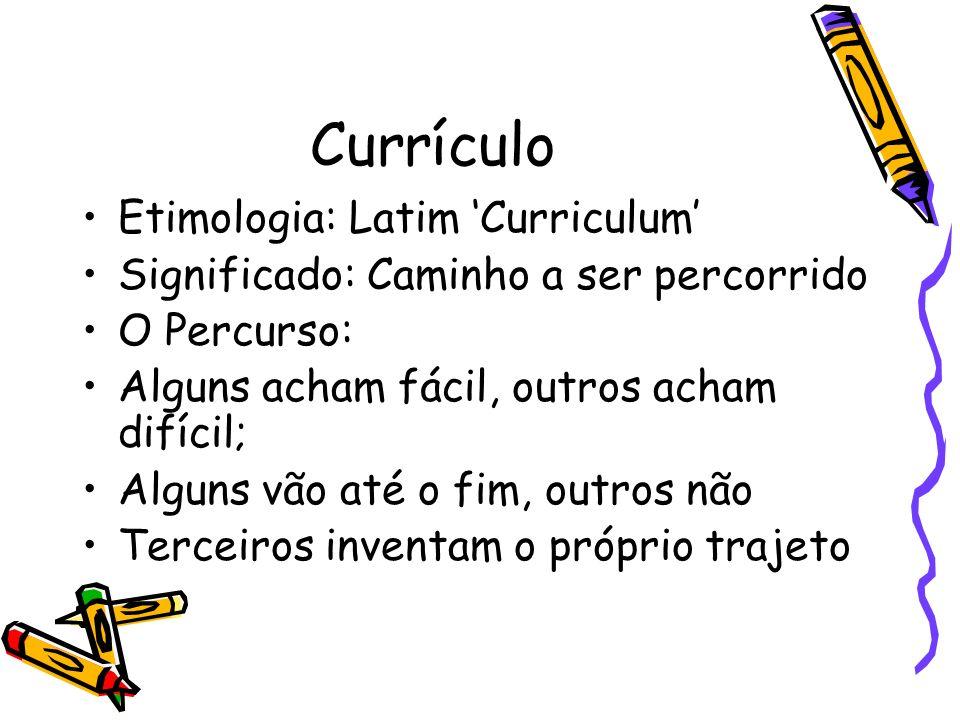 Currículo Etimologia: Latim Curriculum Significado: Caminho a ser percorrido O Percurso: Alguns acham fácil, outros acham difícil; Alguns vão até o fim, outros não Terceiros inventam o próprio trajeto