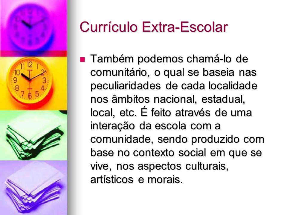 Currículo Extra-Escolar Também podemos chamá-lo de comunitário, o qual se baseia nas peculiaridades de cada localidade nos âmbitos nacional, estadual, local, etc.
