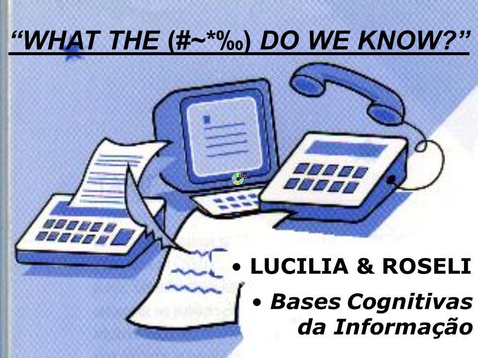 LUCILIA & ROSELI Bases Cognitivas da Informação WHAT THE (#~*) DO WE KNOW